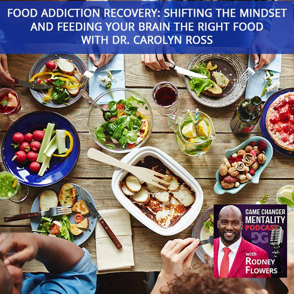 Food Addiction Recovery: Shifting The Mindset And Feeding Your Brain The Right Food with Dr. Carolyn Ross