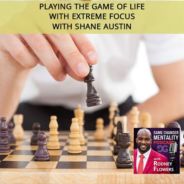 Playing The Game Of Life With Extreme Focus with Shane Austin