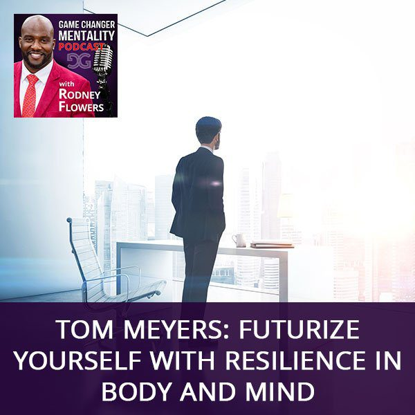 Tom Meyers: Futurize Yourself With Resilience In Body And Mind