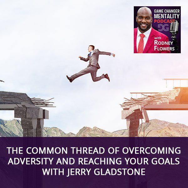 The Common Thread Of Overcoming Adversity And Reaching Your Goals with Jerry Gladstone