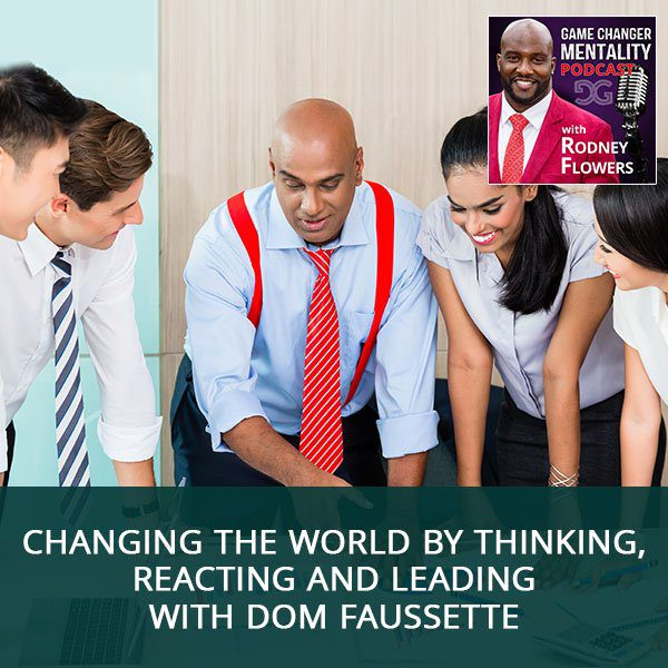 Changing The World By Thinking, Reacting And Leading with Dom Faussette