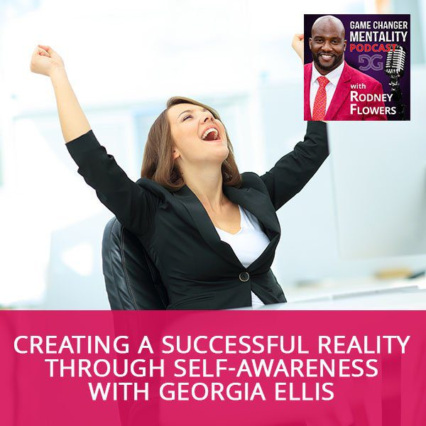 Creating A Successful Reality Through Self-Awareness with Georgia Ellis