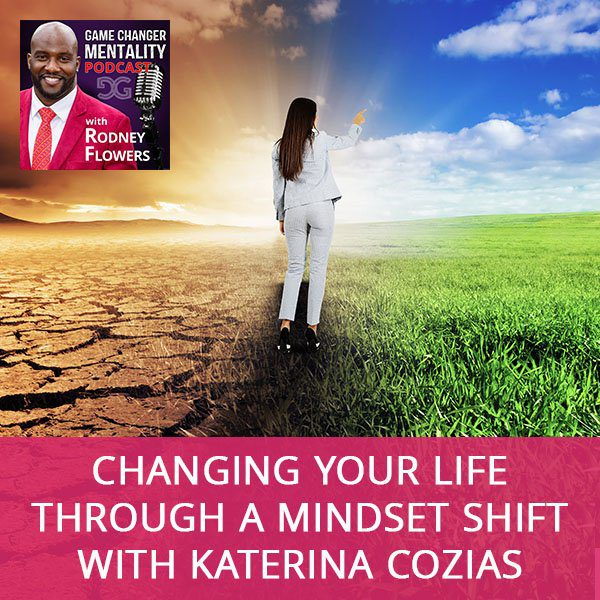 Changing Your Life Through A Mindset Shift with Katerina Cozias