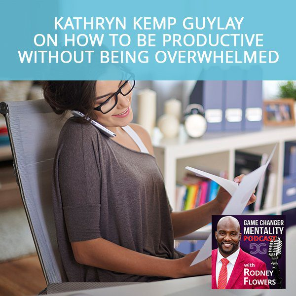 Kathryn Kemp Guylay on How To Be Productive Without Being Overwhelmed