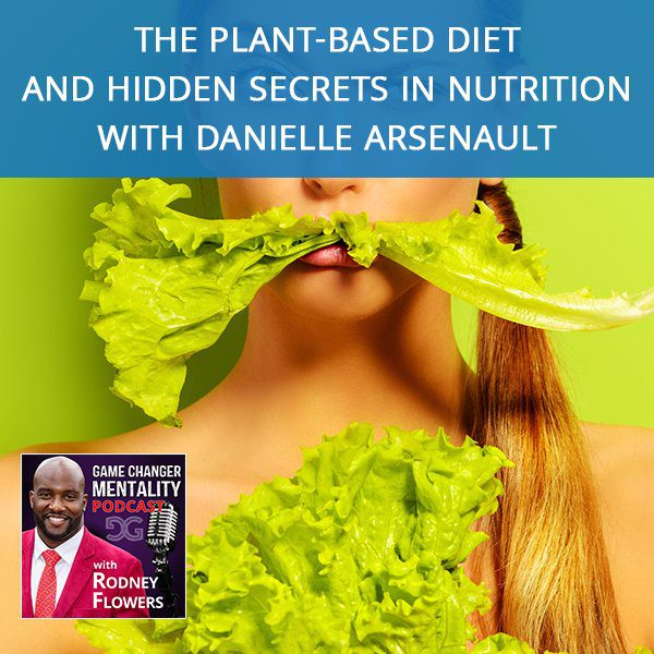 The Plant-Based Diet And Hidden Secrets In Nutrition with Danielle Arsenault