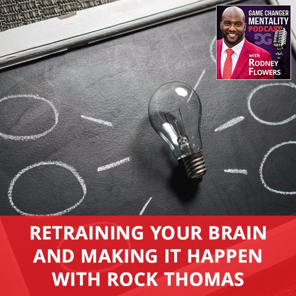 Retraining Your Brain And Making It Happen with Rock Thomas