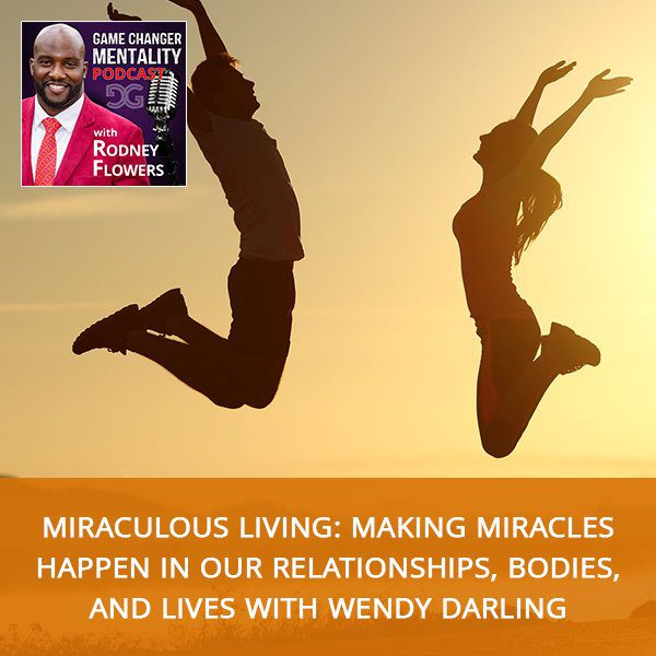 Miraculous Living: Making Miracles Happen In Our Relationships, Bodies, And Lives with Wendy Darling