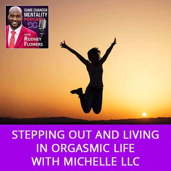 Stepping Out And Living In Orgasmic Life with Michelle LLC