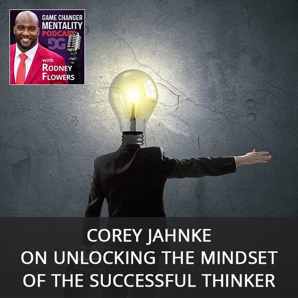 Corey Jahnke on Unlocking The Mindset Of The Successful Thinker