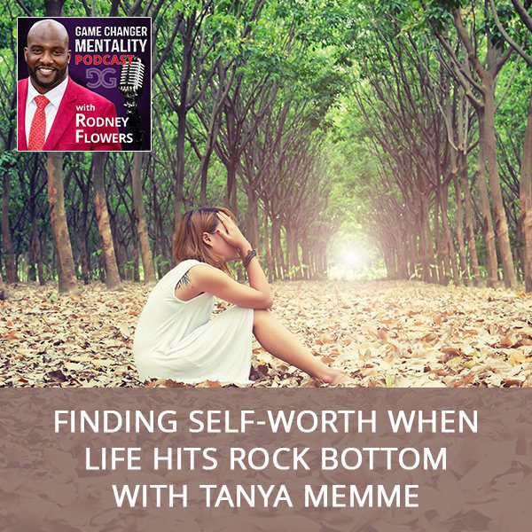 Finding Self-Worth When Life Hits Rock Bottom with Tanya Memme