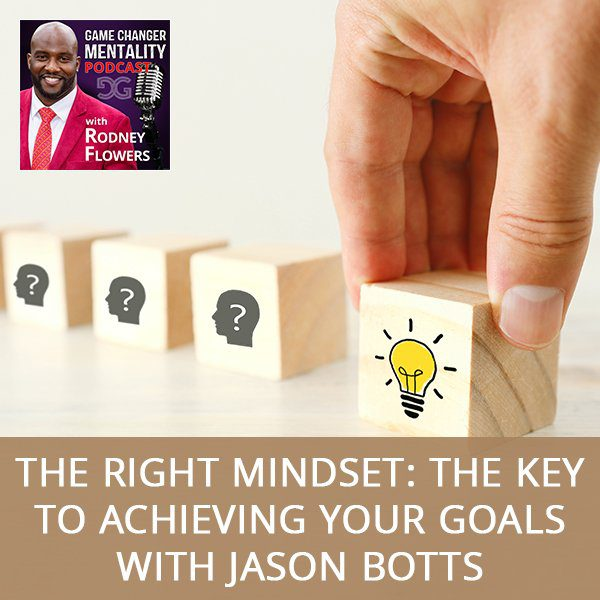 The Right Mindset: The Key To Achieving Your Goals with Jason Botts