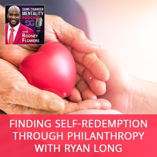 Finding Self-Redemption Through Philanthropy with Ryan Long