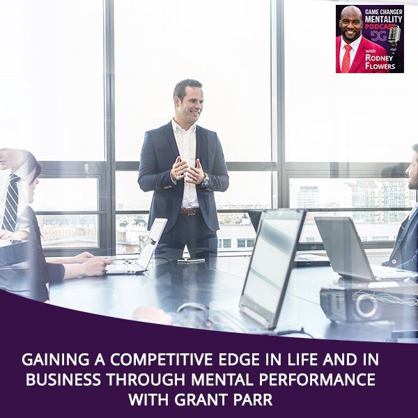 Gaining A Competitive Edge In Life and In Business Through Mental Performance With Grant Parr