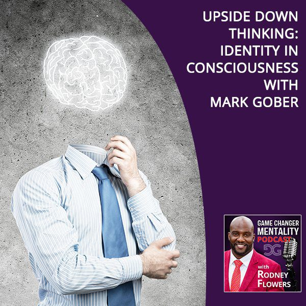 Upside Down Thinking: Identity In Consciousness With Mark Gober