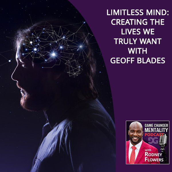 Limitless Mind: Creating The Lives We Truly Want With Geoff Blades