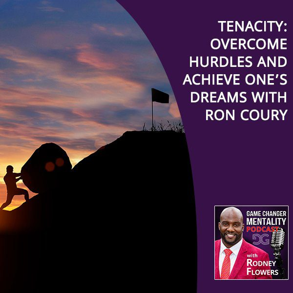Tenacity: Overcome Hurdles And Achieve One's Dreams With Ron Coury