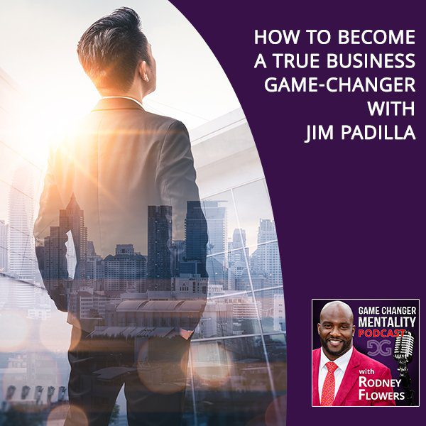 How To Become A True Business Game-Changer With Jim Padilla