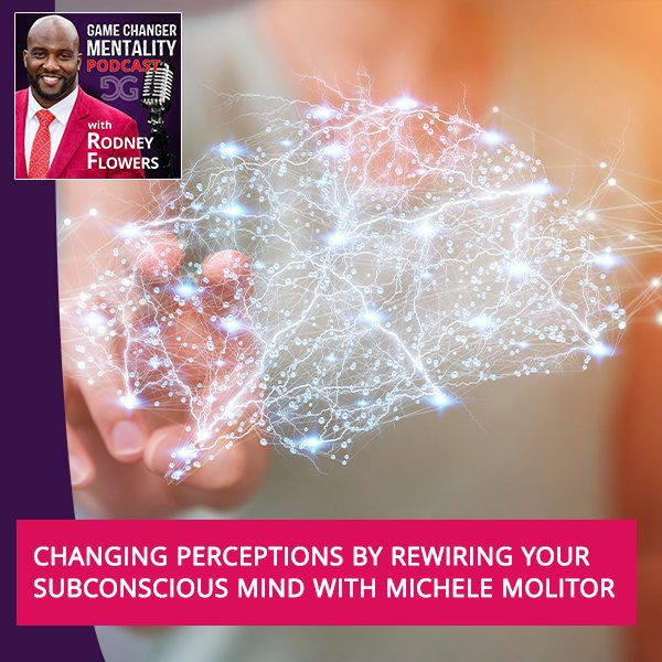 Changing Perceptions By Rewiring Your Subconscious Mind With Michele Molitor