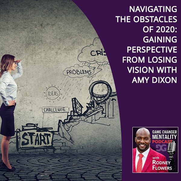 Navigating The Obstacles Of 2020: Gaining Perspective From Losing Vision With Amy Dixon
