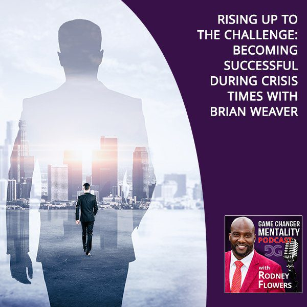 Rising Up To The Challenge: Becoming Successful During Crisis Times With Brian Weaver