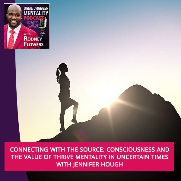 Connecting With The Source: Consciousness And The Value Of Thrive Mentality In Uncertain Times With Jennifer Hough