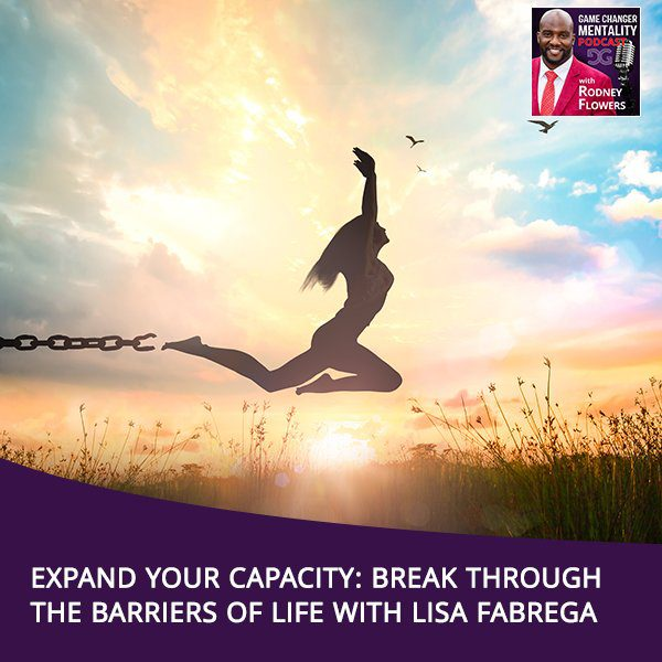 Expand Your Capacity: Break Through The Barriers Of Life With Lisa Fabrega