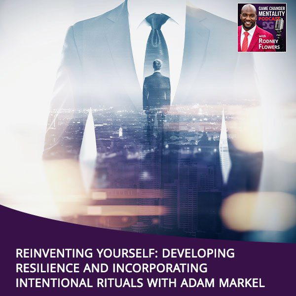 Reinventing Yourself: Developing Resilience And Incorporating Intentional Rituals With Adam Markel