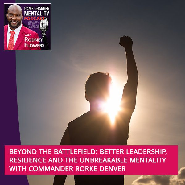 Beyond The Battlefield: Better Leadership, Resilience And The Unbreakable Mentality With Commander Rorke Denver