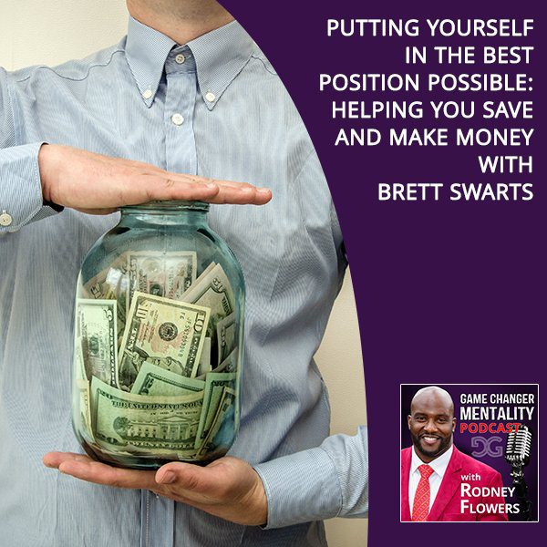 Putting Yourself In The Best Position Possible: Helping You Save And Make Money With Brett Swarts