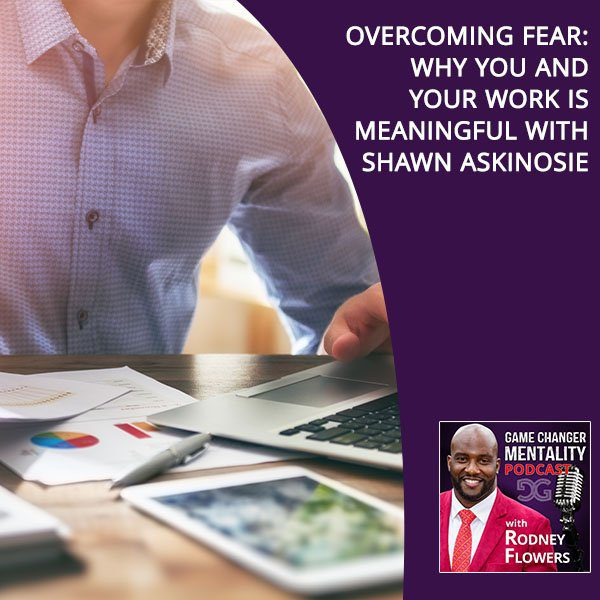 Overcoming Fear: Why You And Your Work Is Meaningful With Shawn Askinosie
