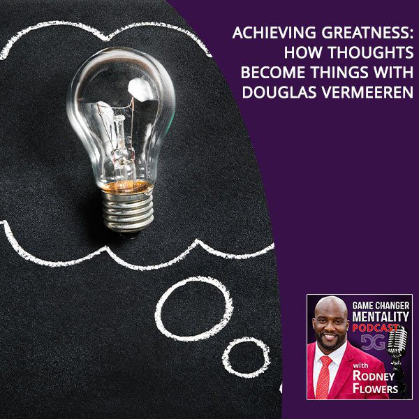 Achieving Greatness: How Thoughts Become Things With Douglas Vermeeren