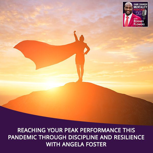 Reaching Your Peak Performance This Pandemic Through Discipline And Resilience With Angela Foster