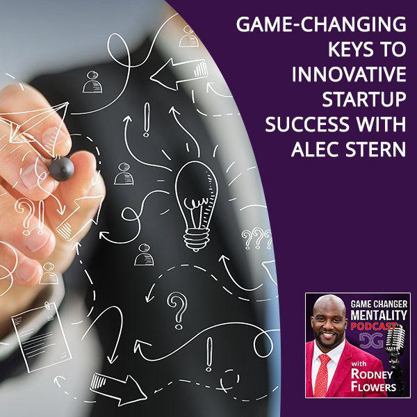 Game-Changing Keys To Innovative Startup Success With Alec Stern