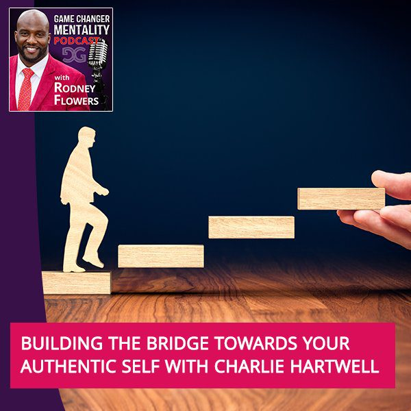 Building the Bridge Towards Your Authentic Self with Charlie Hartwell