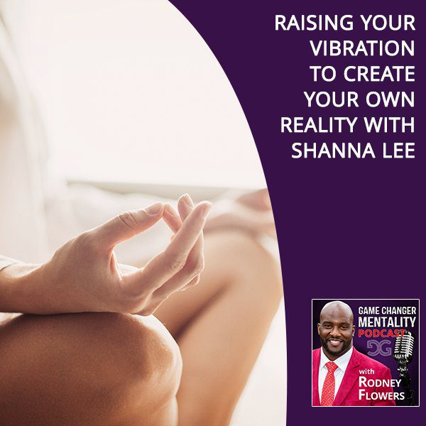 Raising Your Vibration To Create Your Own Reality With Shanna Lee
