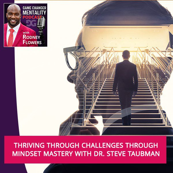 Thriving Through Challenges Through Mindset Mastery With Dr. Steve Taubman