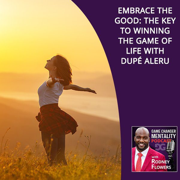 Embrace The Good: The Key To Winning The Game Of Life With Dupé Aleru