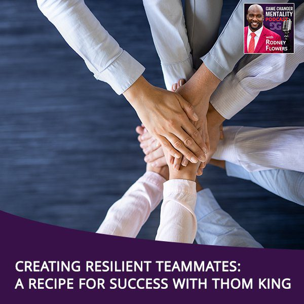 Creating Resilient Teammates: A Recipe For Success With Thom King