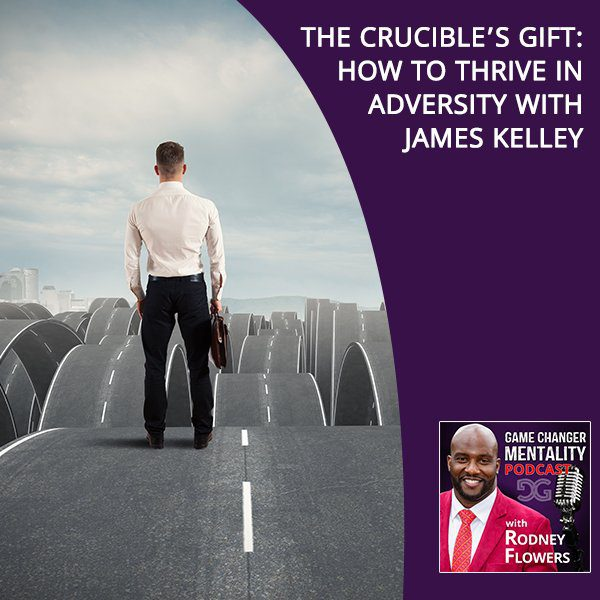 The Crucible's Gift: How To Thrive In Adversity With James Kelley