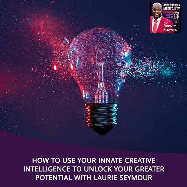 How To Use Your Innate Creative Intelligence To Unlock Your Greater Potential With Laurie Seymour