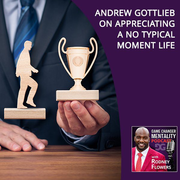 Andrew Gottlieb On Appreciating A No Typical Moment Life