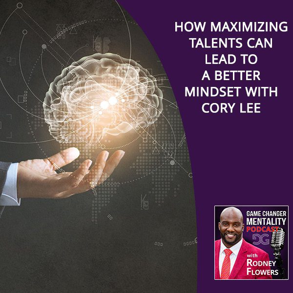 How Maximizing Talents Can Lead To A Better Mindset With Cory Lee