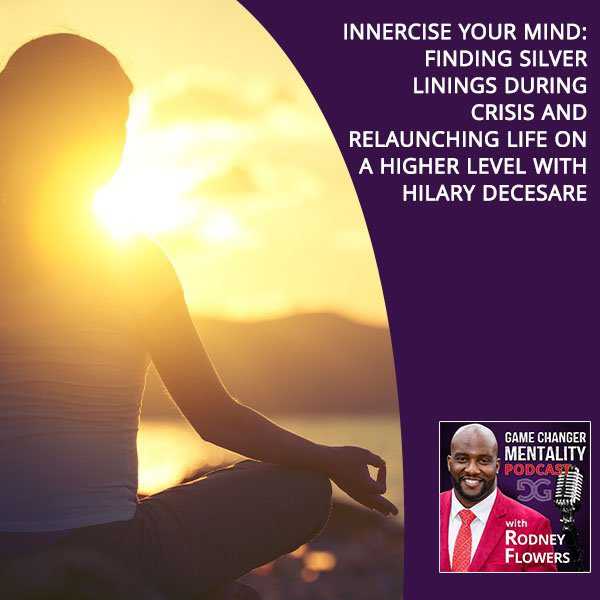 Innercise Your Mind: Finding Silver Linings During Crisis And ReLaunching Life On A Higher Level With Hilary DeCesare