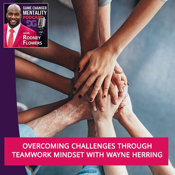 Overcoming Challenges Through Teamwork Mindset With Wayne Herring