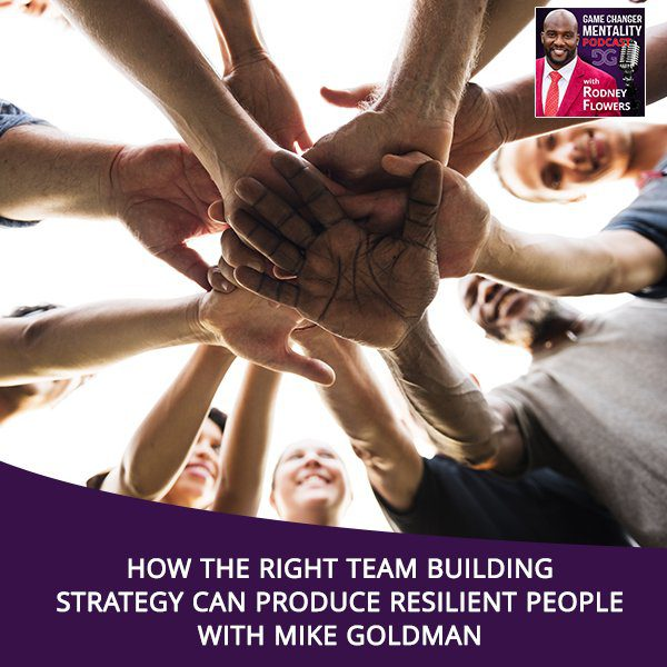 How The Right Team Building Strategy Can Produce Resilient People With Mike Goldman