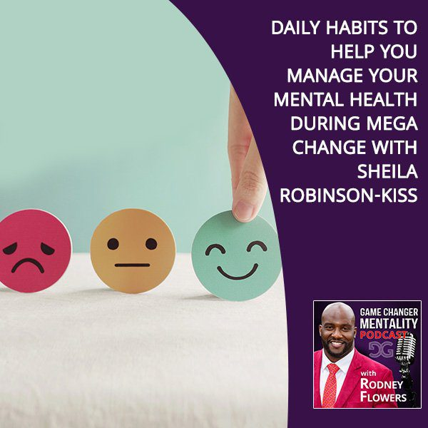 Daily Habits To Help You Manage Your Mental Health During Mega Change With Sheila Robinson-Kiss