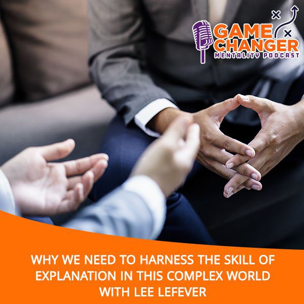 Why We Need To Harness The Skill Of Explanation In This Complex World With Lee LeFever