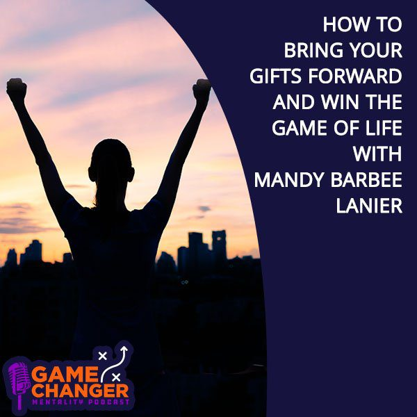 How To Bring Your Gifts Forward And Win The Game Of Life With Mandy Barbee Lanier