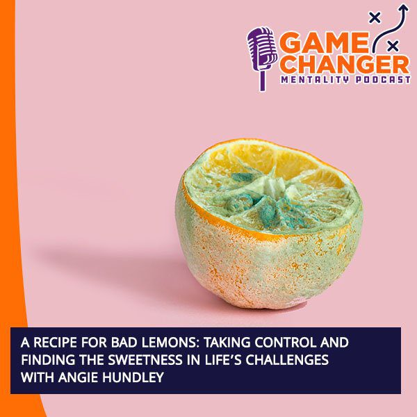A Recipe For Bad Lemons: Taking Control And Finding The Sweetness In Life's Challenges With Angie Hundley