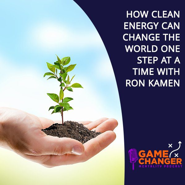 How Clean Energy Can Change The World One Step At A Time With Ron Kamen